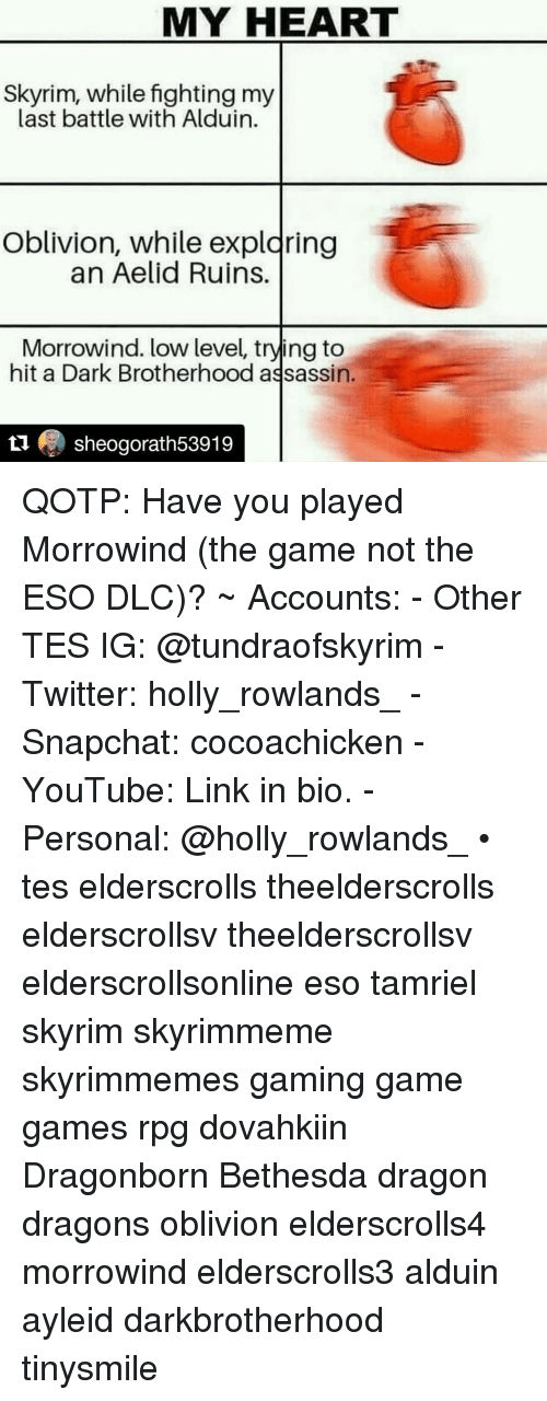 Skyrim, Snapchat, and The Game: MY HEART  Skyrim, while fighting my  last battle with Alduin.  Oblivion, while expldring  an Aelid Ruins.  Morrowind. low level, trying to  hit a Dark Brotherhood assassin.  1 sheogorath53919 QOTP: Have you played Morrowind (the game not the ESO DLC)? ~ Accounts: - Other TES IG: @tundraofskyrim - Twitter: holly_rowlands_ - Snapchat: cocoachicken - YouTube: Link in bio. - Personal: @holly_rowlands_ • tes elderscrolls theelderscrolls elderscrollsv theelderscrollsv elderscrollsonline eso tamriel skyrim skyrimmeme skyrimmemes gaming game games rpg dovahkiin Dragonborn Bethesda dragon dragons oblivion elderscrolls4 morrowind elderscrolls3 alduin ayleid darkbrotherhood tinysmile