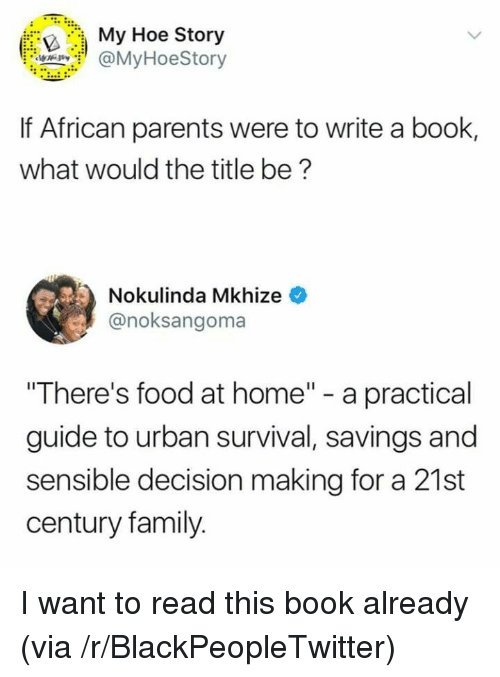"""Blackpeopletwitter, Family, and Food: :., My Hoe Story  @MyHoeStory  O.  If African parents were to write a book,  what would the title be?  Nokulinda Mkhize  @noksangoma  """"There's food at home"""" - a practical  guide to urban survival, savings and  sensible decision making for a 21st  century family. <p>I want to read this book already (via /r/BlackPeopleTwitter)</p>"""