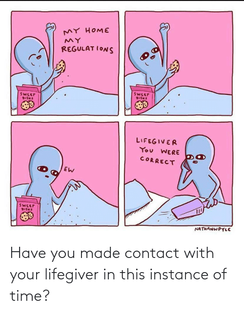 contact: MY HOME  REGULAT IONS  SWEET  DISKS  SWEET  DISKS  LIFEGIVER  You WERE  CORRECT  SWEET  DISKS  NATHANWPYLE Have you made contact with your lifegiver in this instance of time?