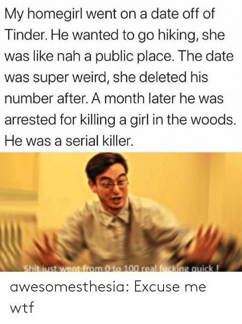 killer: My homegirl went on a date off of  Tinder. He wanted to go hiking, she  was like nah a public place. The date  was super weird, she deleted his  number after. A month later he was  arrested for killing a girl in the woods.  He was a serial killer.  Shit just went from 0 to 100 real fucking quick ! awesomesthesia:  Excuse me wtf