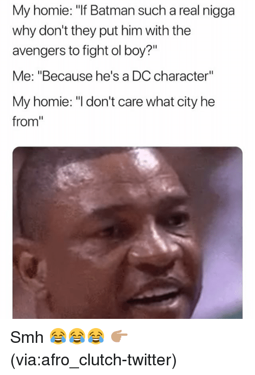 """Batman, Funny, and Homie: My homie: """"If Batman such a real nigga  why don't they put him with the  avengers to fight ol boy?""""  Me: """"Because he's a DC character""""  My homie: """"I don't care what city he  from"""" Smh 😂😂😂 👉🏽(via:afro_clutch-twitter)"""