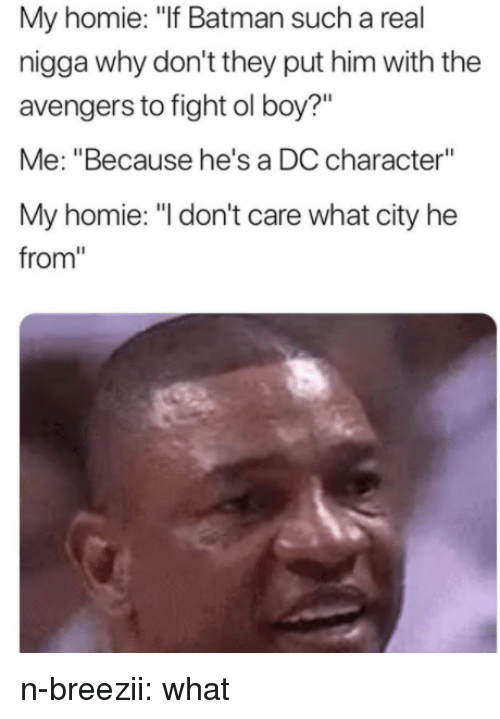 """Batman, Homie, and Tumblr: My homie: """"If Batman such a real  nigga why don't they put him with the  avengers to fight ol boy?""""  Me: """"Because he's a DC character""""  My homie: """"I don't care what city he  from"""" n-breezii:  what"""