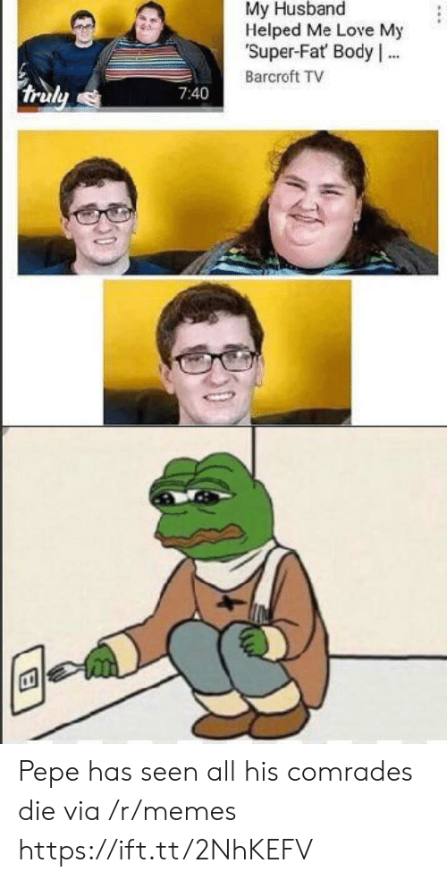 Pepe: My Husband  Helped Me Love My  Super-Fat Body .  Barcroft TV  truly  7:40 Pepe has seen all his comrades die via /r/memes https://ift.tt/2NhKEFV