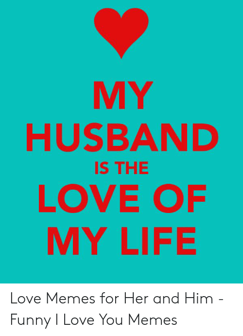 Love Of My Life Meme: MY  HUSBAND  LOVE OF  MY LIFE  IS THE Love Memes for Her and Him - Funny I Love You Memes
