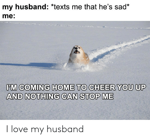 Love, Home, and Husband: my husband: *texts me that he's sad*  me:  PM COMING HOME TO CHEER YOU UP  AND NOTHING CAN STOP ME I love my husband