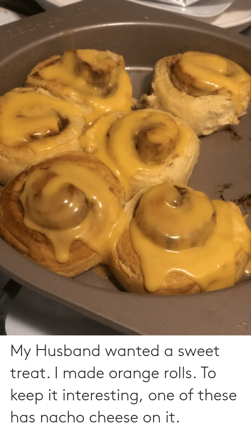 My Husband: My Husband wanted a sweet treat. I made orange rolls. To keep it interesting, one of these has nacho cheese on it.