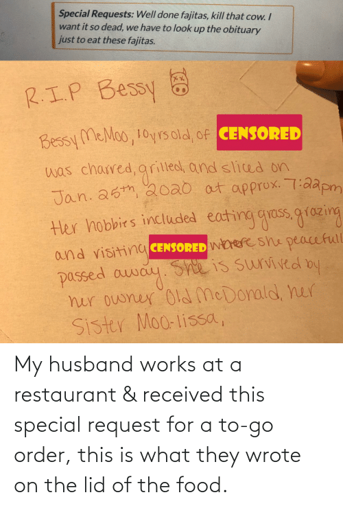 Husband: My husband works at a restaurant & received this special request for a to-go order, this is what they wrote on the lid of the food.