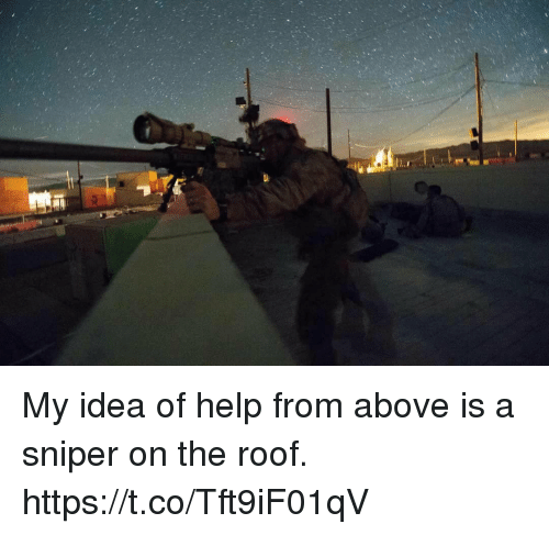 Memes, Help, and 🤖: My idea of help from above is a sniper on the roof. https://t.co/Tft9iF01qV