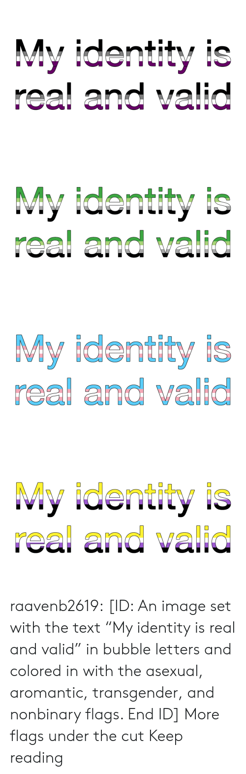 "Bubble: My identity is  real and valid   My identity is  real and valid   My identity is  real and valid   My identity is  real and valid raavenb2619:  [ID: An image set with the text ""My identity is real and valid"" in bubble letters and colored in with the asexual, aromantic, transgender, and nonbinary flags. End ID]  More flags under the cut  Keep reading"