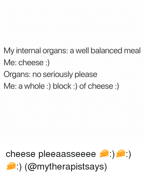 Memes, 🤖, and Cheese: My internal organs: a well balanced meal  Me: cheese:)  Organs: no seriously please  Me: a whole:) block:) of cheese:) cheese pleeaasseeee 🧀:)🧀:)🧀:) (@mytherapistsays)
