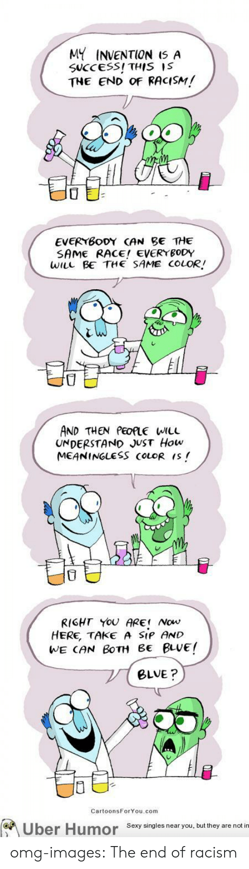 Omg, Racism, and Sexy: MY INVENTION IS A  SUCCESS! THIS IS  THE END of RACISM!  3  EVERYBoDY CAN BE THE  SAME RACE! EVERYBODY  WiLL BE THE SAME COLOR/  0  AND THEN PEOLE WILL  UNDERSTAND JUST How  MEANINGLESS COLOR  RIGHT YOU ARE! Now  HERE, TAKE A SIP AND  WE CAN BoTH BE BLVE!  BLVE?  CartoonsForYou.com  Uber Humor Sexy singles near you, but they are notu omg-images:  The end of racism