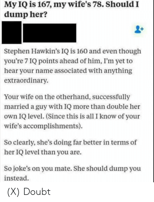 Stephen, Jokes, and Wife: My IQ is 167, my wife's 78. Should I  dump her?  Stephen Hawkin's IQ is 160 and even though  you're 7 IQ points ahead of him, I'm yet to  hear your name associated with anything  extraordinary.  Your wife on the otherhand, successfully  married a guy with IQ more than double her  own IQ level. (Since this is all I know of your  wife's accomplishments).  So clearly, she's doing far better in terms of  her IQ level than you are.  So joke's on you mate. She should dump you  instead. (X) Doubt