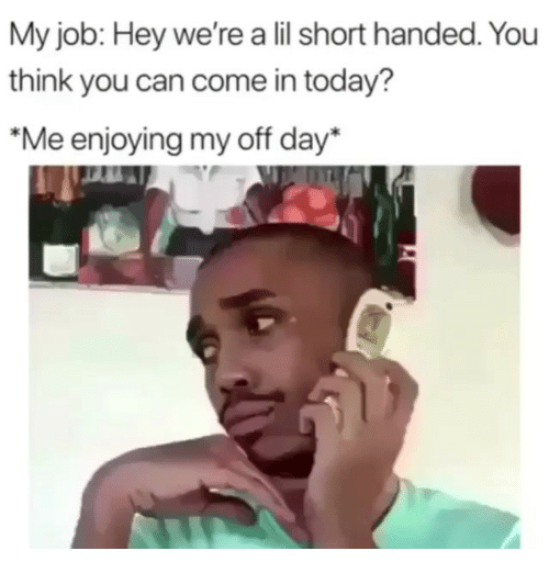 """Funny, Today, and Job: My job: Hey we're a lil short handed. You  think you can come in today?  """"Me enjoying my off day*"""