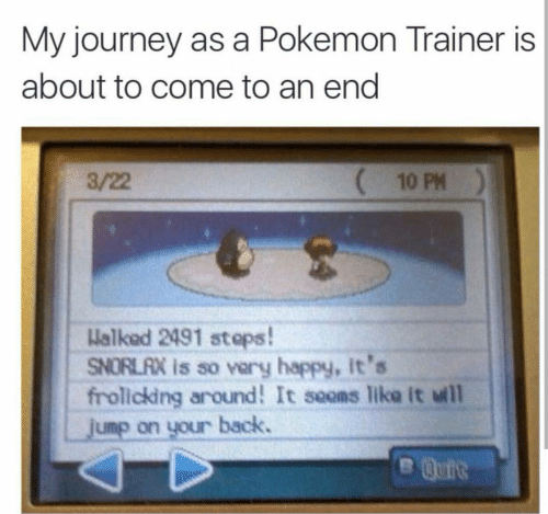Journey, Pokemon, and Happy: My journey as a Pokemon Trainer is  about to come to an end  3/22  10 PM  Halked 2491 stops!  ORLAX is so vary happy, It's  frollcking around! It seons Tike it wll  JUmp on your back.  B Quit