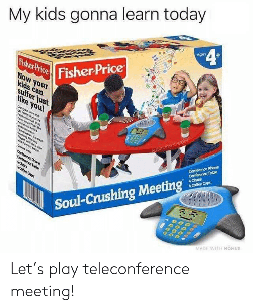creator: My kids gonna learn today  4¢  Ages  Fisher Price  Fisher Price  NoW your  kids can  suffer just  like you!  Gryour lat and  gt n the  e a ta  e nd om te  adam.the creator  ld mue th  Conference Phone  Conference Table  4 Chairs  4 Coffee Cups  de decbas  Sahin Meei  aw ND you  Nis tng hour  mas wh  Corterence Proe  Corterence Table  4Chin  ACfee Cups  Soul-Crushing Meeting  MADE WITH MOMUS Let's play teleconference meeting!