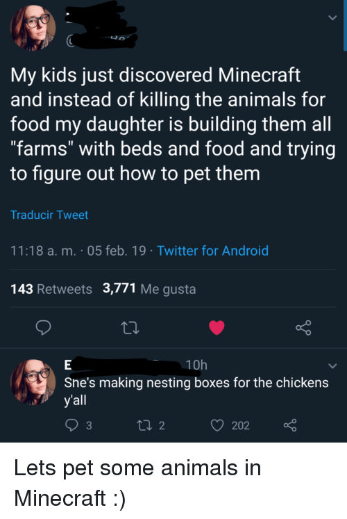"""Android, Animals, and Food: My kids just discovered Minecraft  and instead of killing the animals for  food my daughter is building them all  """"farms"""" with beds and food and trying  to figure out how to pet them  Traducir Tweet  11:18 a. m. 05 feb. 19 Twitter for Android  143 Retweets 3,771 Me gusta  10h  Sne's making nesting boxes for the chickens  yall  202 Lets pet some animals in Minecraft :)"""