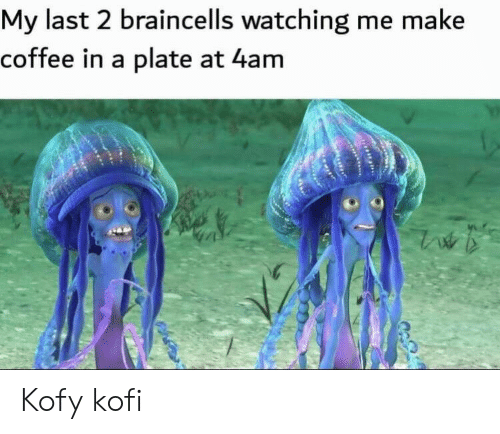 Coffee, Make, and  Watching: My last 2 braincells watching me make  coffee in a plate at 4am  ww Kofy kofi