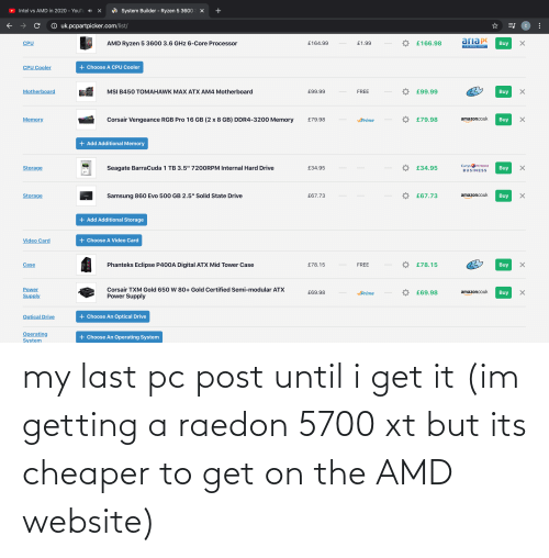 Its: my last pc post until i get it (im getting a raedon 5700 xt but its cheaper to get on the AMD website)