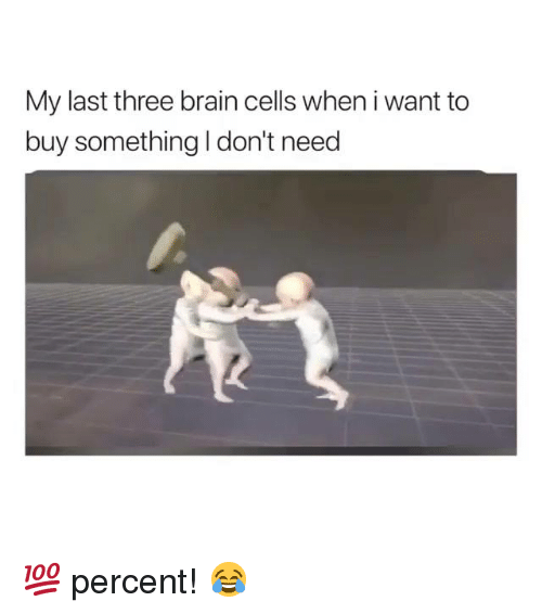 Brain, Hood, and Three: My last three brain cells when i want to  buy something I don't need 💯 percent! 😂