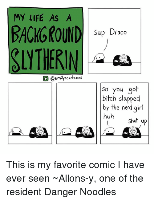 Huh, Memes, and Nerd: MY LIFE AS A  BACKGROUND  O @emily scartoons  Sup Draco  So you go  bitch slapped  by the nerd girl  huh  Shut up This is my favorite comic  I have ever seen ~Allons-y, one of the resident Danger Noodles