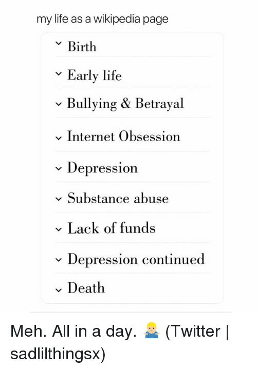 Internet, Life, and Meh: my life as a wikipedia page  v Birth  Early life  v Bullying & Betrayal  v Internet Obsession  * Depression  v Substance abuse  Lack of funds  v Depression continued  Death Meh. All in a day. 🤷🏼♂️ (Twitter | sadlilthingsx)