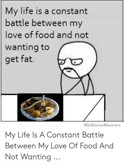 Love Of My Life Meme: My life is a constant  battle between my  love of food and not  wanting to  get fat.  WeKnowMemes My Life Is A Constant Battle Between My Love Of Food And Not Wanting ...