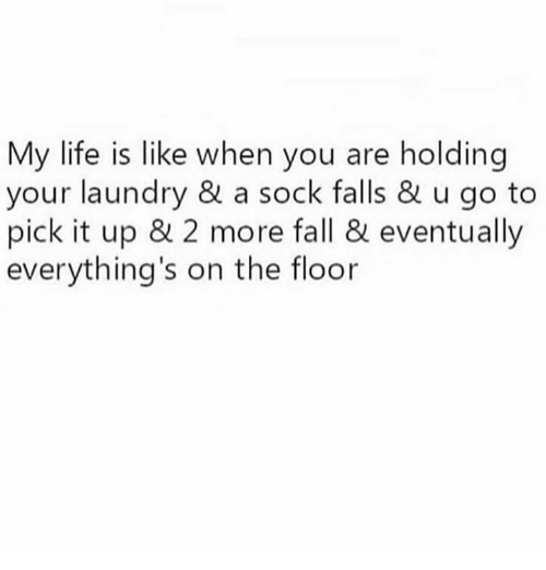 Fall, Laundry, and Life: My life is like when you are holding  your laundry & a sock falls & u go to  pick it up & 2 more fall & eventually  everything's on the floor