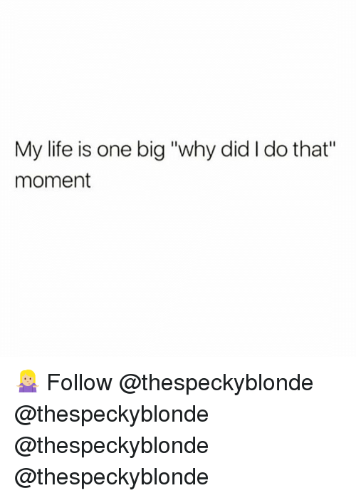 """Life, Memes, and 🤖: My life is one big """"why did I do that""""  moment 🤷🏼♀️ Follow @thespeckyblonde @thespeckyblonde @thespeckyblonde @thespeckyblonde"""