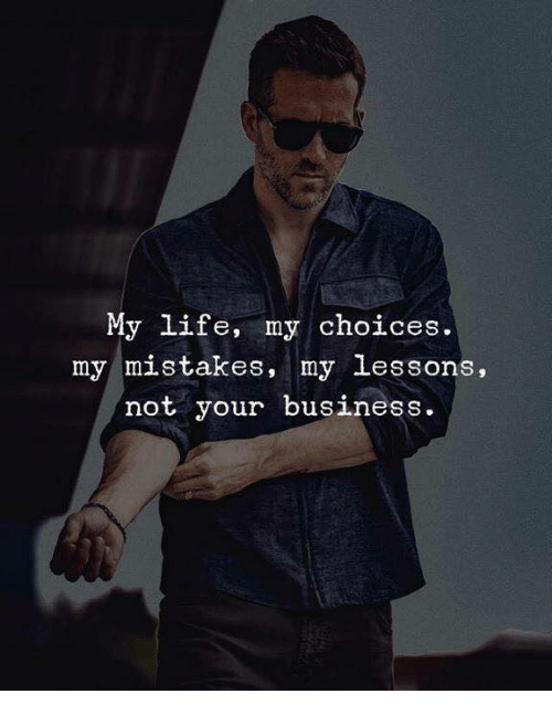 Life, Business, and Mistakes: My life, my choices.  my mistakes, my lessons.  not your business
