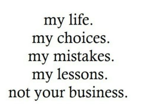 choices: my life.  my choices  my mistakes  my lessons  not your business