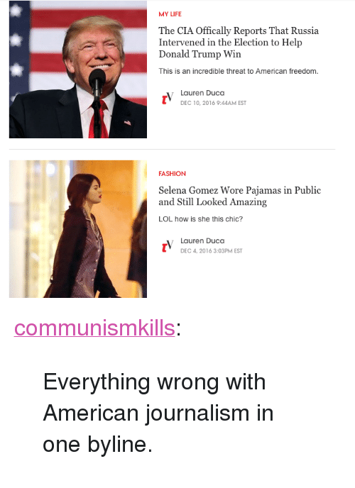 """Communismkills: MY LIFE  The CIA Offically Reports That Russia  Intervened in the Election to Help  Donald Trump Win  This is an incredible threat to American freedom  Lauren Duca  DEC 10, 2016 9:44AM EST  FASHION  Selena Gomez Wore Pajamas in Public  and Still Looked Amazing  LOL how is she this chic?  Lauren Duca  DEC 4, 2016 3:03PM EST <p><a href=""""http://communismkills.tumblr.com/post/154352760483/everything-wrong-with-american-journalism-in-one"""" class=""""tumblr_blog"""">communismkills</a>:</p>  <blockquote><p>Everything wrong with American journalism in one byline.</p></blockquote>"""