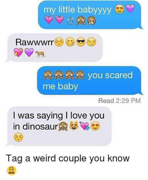 dinosaure: my little babyyyy  Rawwwrr  3 s you scared  me baby  Read 2:29 PM  I was saying I love you  in dinosaure Tag a weird couple you know 😩