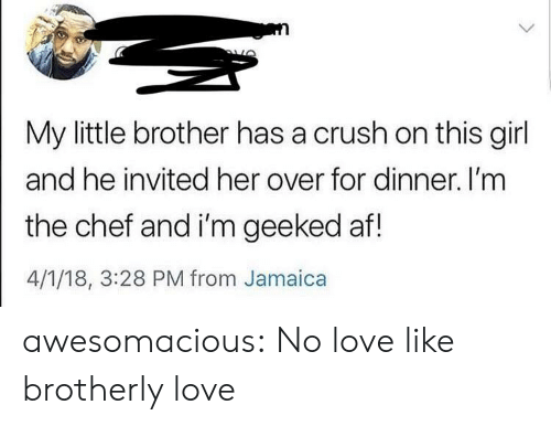 Af, Crush, and Love: My little brother has a crush on this girl  and he invited her over for dinner. I'mm  the chef and i'm geeked af!  4/1/18, 3:28 PM from Jamaica awesomacious:  No love like brotherly love