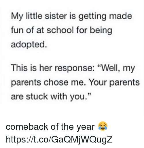 """Memes, Parents, and School: My little sister is getting made  fun of at school for being  adopted  This is her response: """"Well, my  parents chose me. Your parents  are stuck with you."""" comeback of the year 😂 https://t.co/GaQMjWQugZ"""