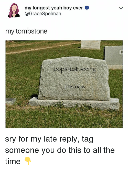 Yeah, Time, and Tag Someone: my longest yeah boy ever  @GraceSpelman  my tombstone  OOPS Ust seeing  this now sry for my late reply, tag someone you do this to all the time 👇