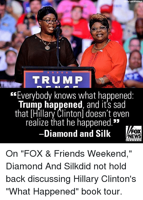 "Friends, Hillary Clinton, and Memes: my Lous/Wirelmage  TRUMP  Everybody knows what happened:  Trump happened, and it's sad  that [Hillary Clinton] doesn't even  realize that he happened.  Diamond and Silk  FOX  NEWS On ""FOX & Friends Weekend,"" Diamond And Silkdid not hold back discussing Hillary Clinton's ""What Happened"" book tour."