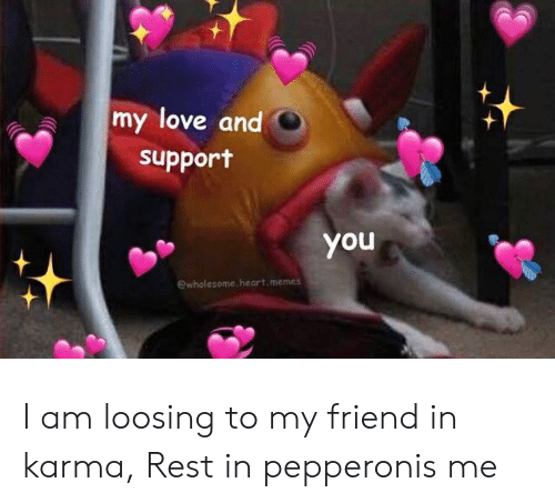 Heart Memes: my love and  support  you  ewholesome.heart.memes I am loosing to my friend in karma, Rest in pepperonis me