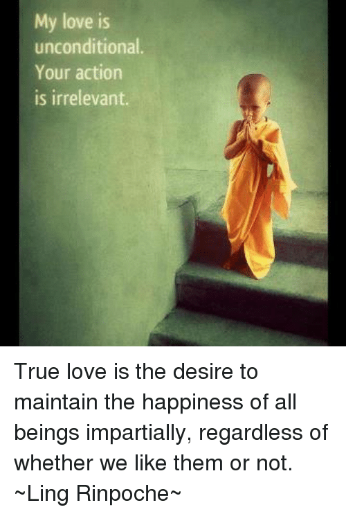 Memes, 🤖, and True Love: My love is  unconditional.  Your action  is irrelevant. True love is the desire to maintain the happiness of all beings impartially,  regardless of whether we like them or not.  ~Ling Rinpoche~