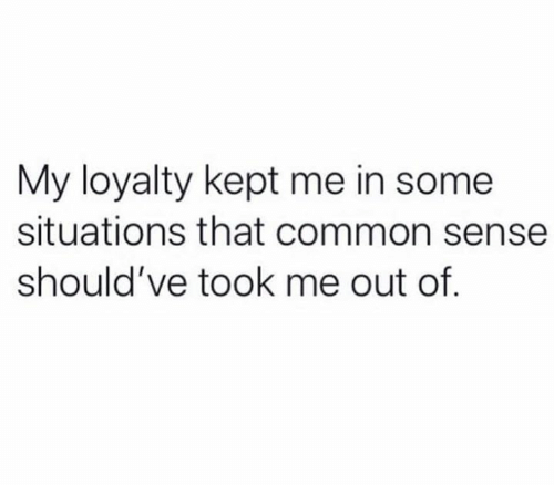 Memes, Common, and Common Sense: My loyalty kept me in some  situations that common sense  should've took me out of.