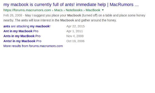 MacBook Pro: my macbook is currently full of ants! immediate help | MacRumors.  https://forums.macrumors.com Macs > Notebooks MacBook  Feb 26, 2008-May I suggest you place your Macbook (turned off) on a table and place some honey  nearby. The ants will lose interest in the Macbook and gather around the honey.  ants are attacking my macbook!  Ant in my Macbook Pro  Ants in my MacBook Pro  Ants! in my Macbook Pro  More results from forums.macrumors.com  Apr 22, 2015  Apr 1, 2011  Nov 4, 2008  Oct 19, 2006