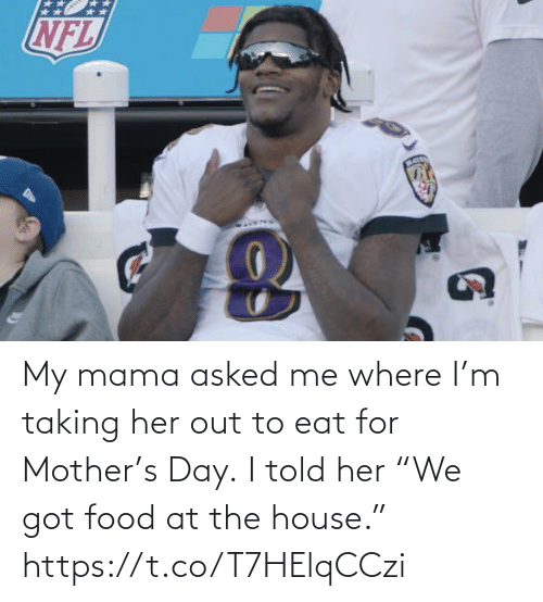 "the house: My mama asked me where I'm taking her out to eat for Mother's Day.  I told her ""We got food at the house."" https://t.co/T7HElqCCzi"