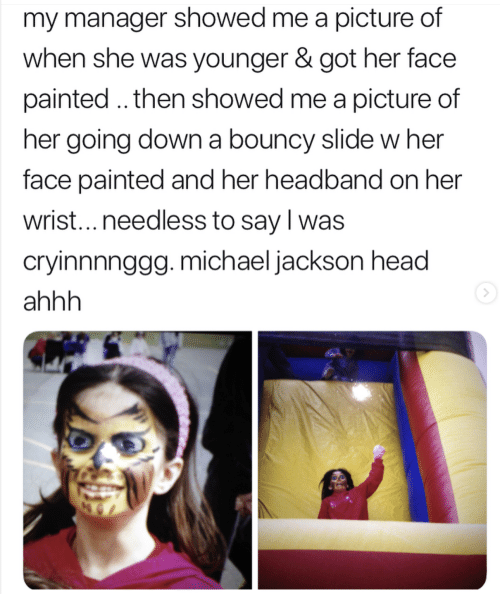 Head, Michael Jackson, and Michael: my manager showed me a picture of  when she was younger & got her face  painted.. then showed me a picture of  her going down a bouncy slide w her  face painted and her headband on her  wrist...needless to say l was  cryinnnnggg. michael jackson head  ahhh