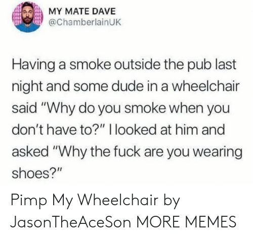 """smoke: MY MATE DAVE  @ChamberlainUK  Having a smoke outside the pub last  night and some dude in a wheelchair  said """"Why do you smoke when you  don't have to?"""" I looked at him and  asked """"Why the fuck are you wearing  shoes?"""" Pimp My Wheelchair by JasonTheAceSon MORE MEMES"""