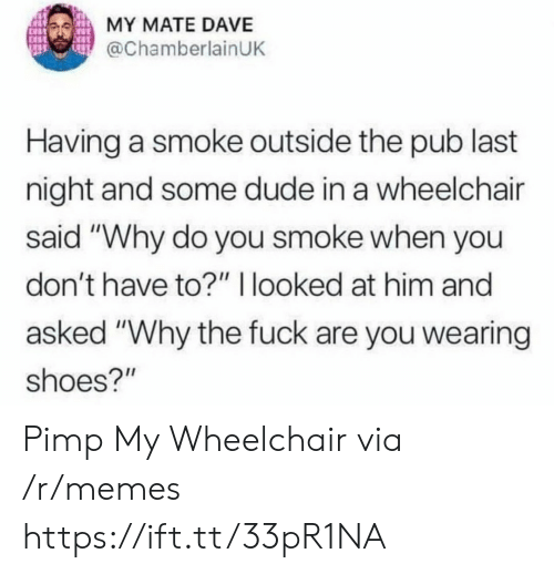 """Pub: MY MATE DAVE  @ChamberlainUK  Having a smoke outside the pub last  night and some dude in a wheelchair  said """"Why do you smoke when you  don't have to?"""" I looked at him and  asked """"Why the fuck are you wearing  shoes?"""" Pimp My Wheelchair via /r/memes https://ift.tt/33pR1NA"""