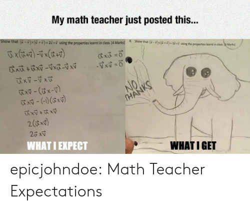 """Teacher, Tumblr, and Blog: My math teacher just posted this..  show that  u-i x U+D #2 xy ung the properties lear tan class. 4Ma ks  8.  Show that  )s(a+g«Wini""""the p operties lert i  is  eMtal  x -(x-v)  WHAT I EXPECT  WHATIGET epicjohndoe:  Math Teacher Expectations"""