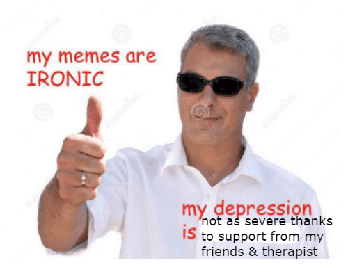 My Memes Are: my memes are  IRONIC  my depression  not as severe thanks  IS to support from my  friends & therapist