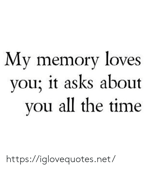 Time, All The, and All the Time: My memory loves  you; it asks about  you all the time https://iglovequotes.net/
