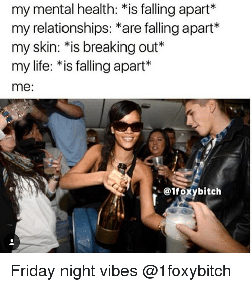 "Friday, Life, and Relationships: my mental health: *is falling apart*  my relationships: *are falling apart*  my skin:""is breaking out*  my life: *is falling apart*  me:  oxybitch Friday night vibes @1foxybitch"