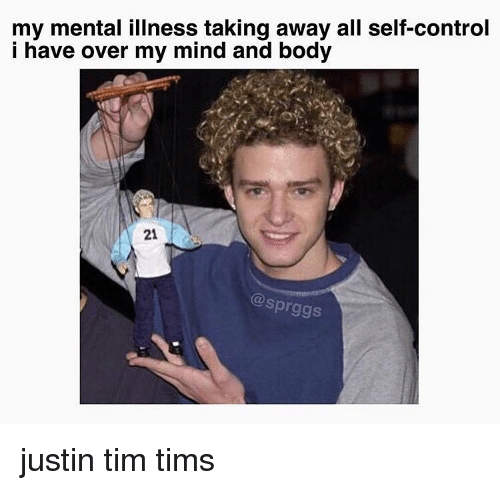 Memes, 🤖, and Mental Illness: my mental illness taking away all self-control  i have over my mind and body  21  sprggs justin tim tims