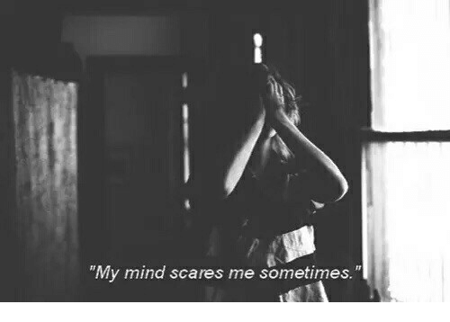 "Mind, Sometimes, and Scares: ""My mind scares me sometimes."""